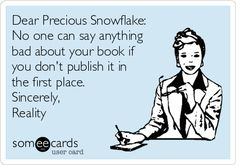 Dear Precious Snowflake: No one can say anything bad about your book if you don't publish it in the first place. Sincerely, Reality
