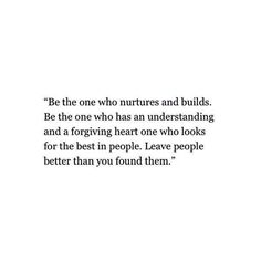 Be the one who nurtures and builds Be the one who has understanding and a forgiving heart one who looks for best in people. Leave people better than you found them.