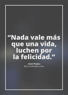 """""""Nada vale másque una vida,luchen porla felicidad."""" - José Mujica -"""