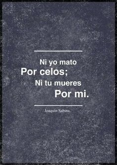 Ni yo mato por celos; ni tu mueres por mi. -Joaquín Sabina