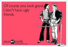 Of course you look good, I don't have ugly friends.