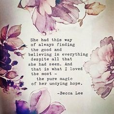 She had this way of always finding the good and believing in everything despite all that she had seen. And that is what I love the most - the pure magic of her undying hope. -Becca Lee