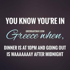 You know you're in greece when dinner is at 10 pm and going out is waaay after midnight.