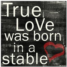 True Love Was Born in a Stable. LOVE. WANT.