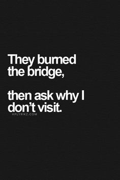 They burned the bridge, then ask why I don't visit.