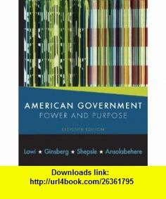 American Government Power and Purpose (Eleventh Edition (with policy chapters)) (9780393932980) Theodore J. Lowi, Benjamin Ginsberg, Kenneth A. Shepsle, Stephen Ansolabehere , ISBN-10: 0393932982  , ISBN-13: 978-0393932980 ,  , tutorials , pdf , ebook , torrent , downloads , rapidshare , filesonic , hotfile , megaupload , fileserve
