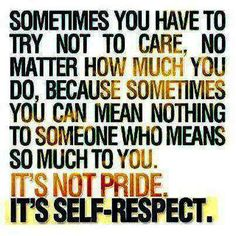 Sometimes you have to try not to care, no matter how much you do, because sometimes you can mean nothing to someone who means so much to you. It's not pride. It's self-respect.