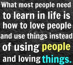 What most people need to learn in life is how to love people and use things instead of using people and loving things. #quote