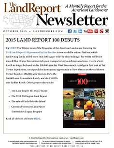 """Headlining our October newsletter: the Winter issue of the Magazine of the American Landowner featuring the 2015 Land Report 100 presented by Fay Ranches Ranch Real Estate. Other great reads this month include: """"The Land Report"""" 2015 Gear Guide; the 2015 Wellington """"Land Report;"""" the sale of Little Bokeelia Island for $14.5 million; and Clemson's innovative Timberlands Legacy Program. For all of this and more, download the October newsletter today!"""