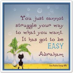You just cannot struggle your way to what you want. It has got to be EASY. Abraham-Hicks.
