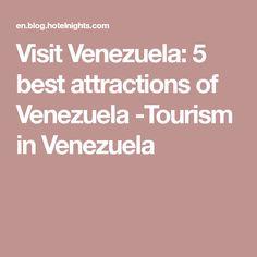 Visit Venezuela: 5 best attractions of Venezuela -Tourism in Venezuela