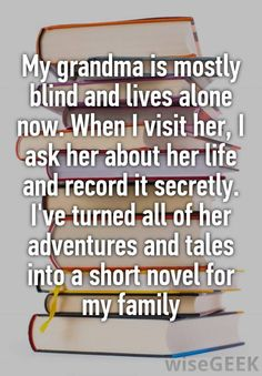 """""""My grandma is mostly blind and lives alone now. When I visit her, I ask her about her life and record it secretly. I've turned all of her adventures and tales into a short novel for my family"""""""