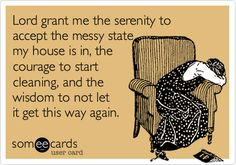 Funny Encouragement Ecard: Lord grant me the serenity to accept the messy state my house is in, the courage to start cleaning, and the wisdom to not let it get this way again. more funny pics on facebook: https://www.facebook.com/yourfunnypics101