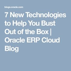 7 New Technologies to Help You Bust Out of the Box | Oracle ERP Cloud Blog