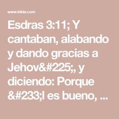 Esdras 3:11; Y cantaban, alabando y dando gracias a Jehová, y diciendo: Porque él es bueno, porque para siempre es su misericordia sobre Israel.# Cr. 16.34; 2 Cr. 5.13; 7.3; Sal. 100.5; 106.1; 107.1; 118.1; 136.1; Jer. 33.11. Y todo el pueblo aclamaba con gran júbilo, alabando a Jehová porque se echaban los cimientos de la casa de Jehová.