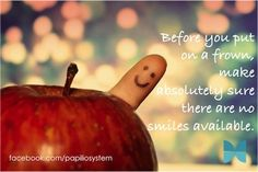 before you put on a frown, make sure there are absolutely no smiles available!