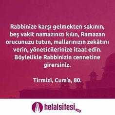 Rabbinize karşı gelmekten sakının, beş vakit namazınızı kılın, Ramazan orucunuzu tutun, mallarınızın zekâtını verin, yöneticilerinize itaat edin. Böylelikle Rabbinizin cennetine girersiniz.  Tirmizî, Cum'a, 80  www.helalsitesi.com  #namaz #ramazan #oruç #oruc #zekat #itaat #cennet #helal #helalsitesi #helalurunler #helalgıda #gimdes #helal #urunler #helalmutfak #hdm