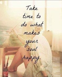 Take time to do what make your soul happy!