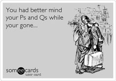 You had better mind your Ps and Qs while your gone.... = You better be on your best behavior.