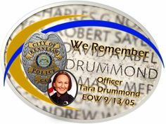 Remembering Officer Tara Drummond.  End of watch 09/13/05  Officer Tara Drummond was accidentally shot and killed while attending training at the North Central Georgia Law Enforcement Academy. She was shot during a firearms training session.  Officer Drummond was sworn in as an officer with the Kennesaw Police Department only four months earlier.