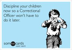 Discipline your children now so a Correctional Officer won't have to do it later.