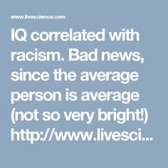 IQ correlated with racism.  Bad news, since the average person is average (not so very  bright!) http://www.livescience.com/18132-intelligence-social-conservatism-racism.html