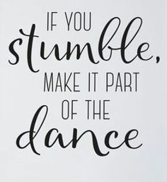If you stumble make it part of the dance.