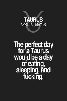 The perfect day for a Taurus would be a day of eating, sleeping, and fucking. Taurus | Taurus Quotes | Taurus Horoscope | Taurus Zodiac Signs