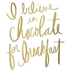 """i believe in chocolate for breakfast."""