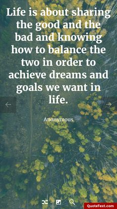 Life is about sharing the good and the bad and knowing how to balance the two in order to achieve dreams and goals we want in life. - Anonymous