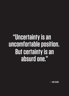 Uncertainty is an uncomfortable position. But certainty is an absurd one.