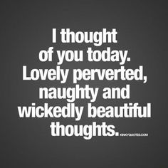 I thought of you today. Lovely perverted, naughty and wickedly beautiful - )