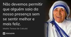 Não devemos permitir que alguém saia da nossa presença sem se sentir melhor e mais feliz. — Madre Teresa de Calcutá