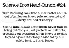 Science Bros Headcanon #24 Transforming back into himself after a Hulk-out often leaves Bruce pale, exhausted and utterly drained of energy. Seeing him in such a condition never fails to bring out Tonys most protective instincts, especially on occasions when Bruce is so close to passing out that Tony has to carry him safely back to Stark Tower.