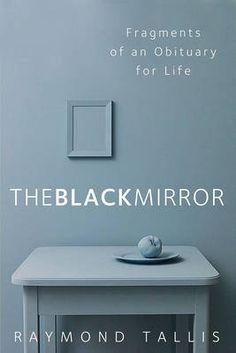 The Black Mirror, Raymond Tallis, Philosophy Books - Blackwell Online Bookshop New Books, Good Books, Philosophy Books, Author Quotes, Book Projects, Black Mirror, Book Publishing, Looking Back, Reading Online