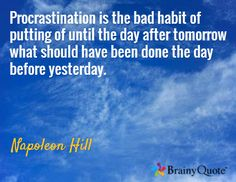 Procrastination is the bad habit of putting of until the day after tomorrow what should have been done the day before yesterday. / Napoleon Hill