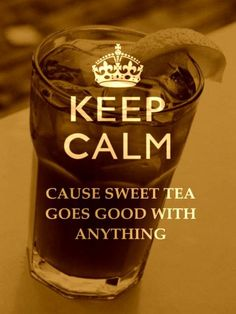 keep calm 'cause sweet tea goes with anything. Love my ice tea! This Is Your Life, Story Of My Life, Way Of Life, In This World, Look At You, Just For You, The Last Summer, Summer 3, Southern Comfort