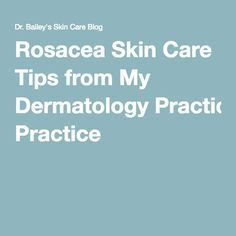 Rosacea Skin Care Tips from My Dermatology Practice