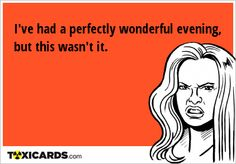 I've had a perfectly wonderful evening, but this wasn't it. E Cards, Get Over It, Memes, Electronic Cards, Meme, Ecards