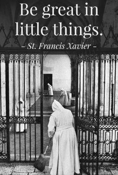 St. Francis Xavier. The little things that no one notices, work to do those things the best because no vain-glory can come from it.