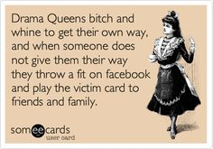 Drama Queens bitch and whine to get their own way, and when someone does not give them their way they throw a fit on facebook and play the victim card to friends and family. Describes you completely
