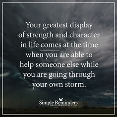 Your greatest display of strength Your greatest display of strength and character in life comes at the time when you are able to help someone else while you are going through your own storm. — Unknown Author