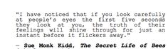 """""""I have noticed that if you look carefully at people's eyes the first five seconds they look at you, the truth of their feelings will shine through for just an instant before it flickers away."""" — Sue Monk Kidd, The Secret Life of Bees"""