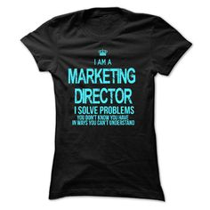 I am a Marketing Director. I solve problems you don't know you have in ways you can't understand.