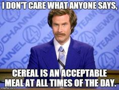 Indeed. Cereal for lunch, cereal for brunch, for second breakfast, tea, dinner, supper, and even elevensies.