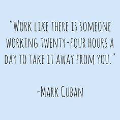 Work like there is someone working twenty-four hours a day to take it away from you. – Mark Cuban thedailyquotes.com