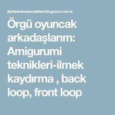 Örgü oyuncak arkadaşlarım: Amigurumi teknikleri-ilmek kaydırma , back loop, front loop