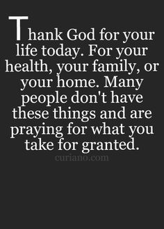 Thank God for your life today.  For your health, your family, or your home.  Many people don't have these things and are praying for what you take for granted.
