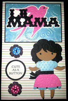LIL MAMA...CUTE AS A BUTTON CARD...