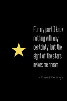 """For my part I know nothing with any certainty, but the sight of the stars makes me dream.""--Van Gogh"